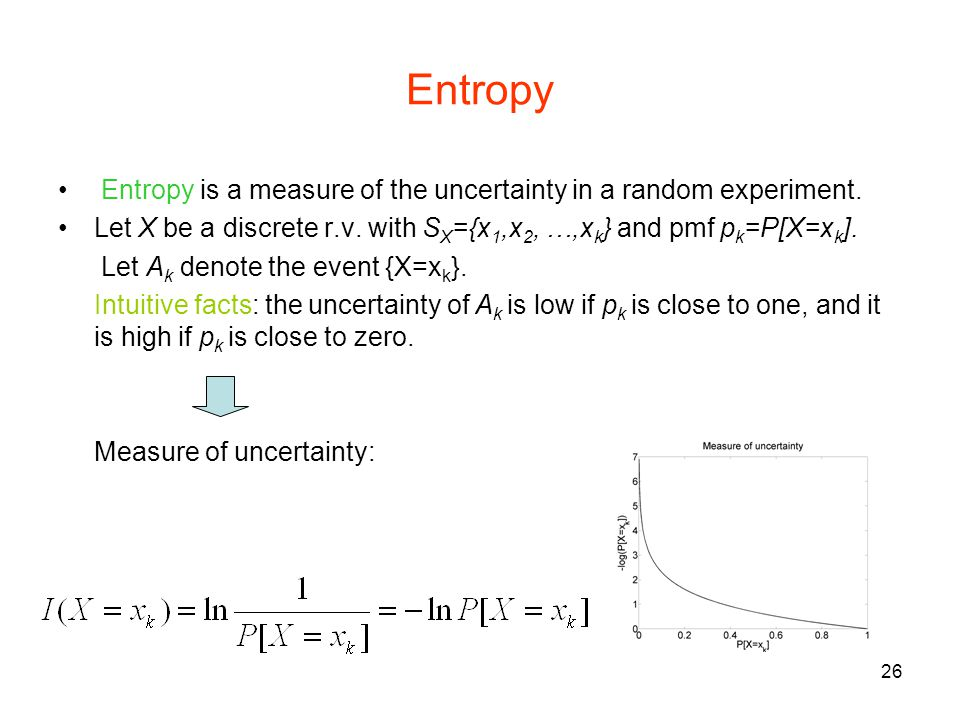 Entropy Entropy is a measure of the uncertainty in a random experiment. Let X be a discrete r.v. with SX={x1,x2, …,xk} and pmf pk=P[X=xk].